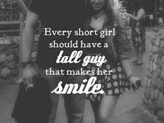 """Every short girl should have a tall guy that makes her smile."""