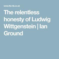 The relentless honesty of Ludwig Wittgenstein | Ian Ground