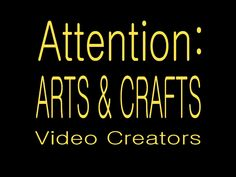 Arts and Crafts Video Creators   PLEASE WATCH