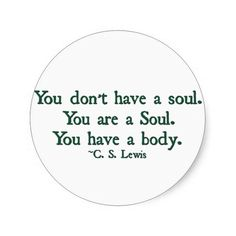 You don't have a soul. You are a soul. You have a body. C.S. Lewis