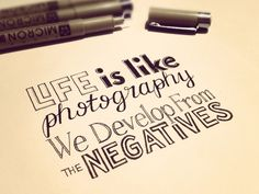 Life is like photography: we develop from the negatives.