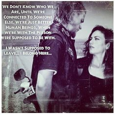 Sons of Anarchy - Jax and Tara - We don't know who we are, until we're connected to someone else. We're just better human beings, when we're with the person we're supposed to be with. I wasn't supposed to leave.. I belong here..