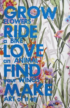 Grow Flowers. Ride a Bike. Love an Animal. Find Your Wings. Make Art of it All..  via Etsy.