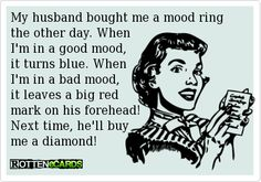 My husband bought me a mood ring the other day. When I'm in a good mood, it turns blue. When I'm in a bad mood, it leaves a big red mark on his forehead! Next time, he'll buy me a diamond!