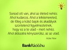 Sorsod ott van, ahol az életed nehéz. Ahol kudarcos. Ahol a lelkiismereted, de főleg a külső bajok és akadályok szüntelenül figyelmeztetnek, hogy ez a te utad - mert nehéz. Ahol áldozatra kényszerülsz, az az utad. - Müller Péter, www.bankracio.hu idézet Karma, Real Life, Wisdom, Neon, Messages, Memes, Quotes, Bottle, Design