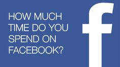 How Much Time Do You Spend On Facebook