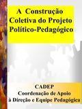 A Construção Coletiva do Projeto Político-Pedagógico CADEP Coordenação de Apoio à Direção e Equipe Pedagógica.                                                                                                                                                                                 Mais