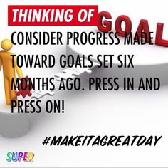 Consider progress made toward goals set six months ago. Press in and press on! #makeitagreatday