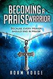Free Kindle Book -   Becoming a Praise Warrior Because Every Prayer Should End In Praise Check more at http://www.free-kindle-books-4u.com/religion-spiritualityfree-becoming-a-praise-warrior-because-every-prayer-should-end-in-praise/