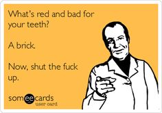 What's red and bad for your teeth? A brick. Now, shut the fuck up.