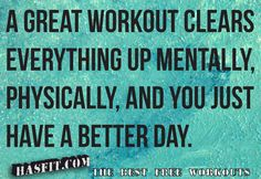 a great workout clears everything up mentally, physically and you just have a better day.