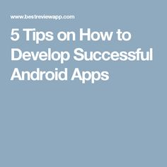 5 Tips on How to Develop Successful Android Apps