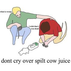 dont cry over spilt cow juice xox