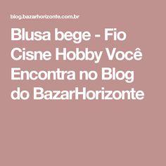 Blusa bege - Fio Cisne Hobby Você Encontra no Blog do BazarHorizonte