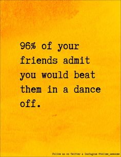 96% of your friends admit you would beat them in a dance off. #tellme #awesome