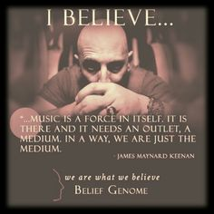 """""""I believe...music is a force in itself.  It is there and it needs an outlet, a medium.  In a way, we are just the medium.""""  ~ Maynard Keenan"""