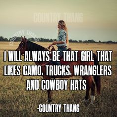 I will always be that girl that likes camo, truck, wranglers and cowboy hats. Horses are my thang Real Country Girls, Country Girl Life, Country Girl Quotes, Cute N Country, Southern Quotes, Country Sayings, Girl Sayings, Country Music, Country Girl Stuff