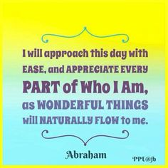 I will approach this day with ease, and appreciate every part of who I am, as wonderful things will naturally flow to me. -Abraham hicks quotes