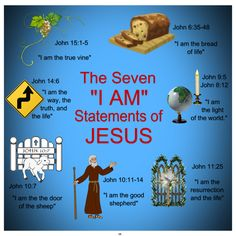"The Seven ""I AM"" Statements of JESUS ""I am the true vine"" John 15:1-5 ""I am the bread of life"" John 6:35-48 ""I am the way, the truth, and the life"" John 14:6 ""I am the light of the world."" John 8:12 & John 9:5 ""I am the resurrection and the life"" John 11:25 ""I am the the door of the sheep"" John 10:7 ""I am the good shepherd"" John 10:11-14"