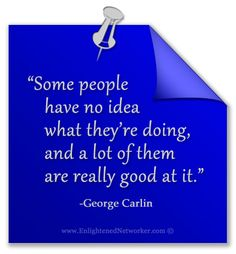 """Some people have no idea what they're doing, and a lot of them are really good at it."" -George Carlin"