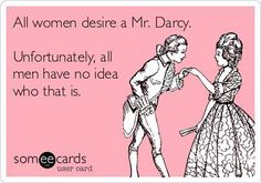 All women desire a Mr. Darcy. Unfortunately, all men have no idea who that is. via Paranormal Romance Junkies FB
