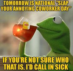 Tomorrow is National slap your annoying coworker day!