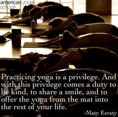'Practicing yoga is a privilege and with this privilege comes a duty to be kind, to share a smile, and to offer the yoga from the mat into the rest of your life.' - Maty Ezraty #Yoga