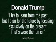 """I try to learn from the past, but I plan for the future by focusing exclusively on the present. That's were the fun is."" -Donald Trump"
