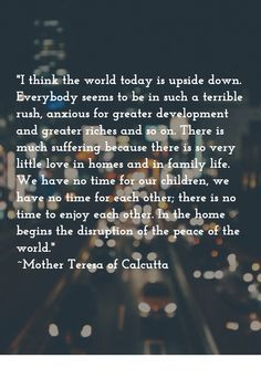 """Beautiful quote by Mother Teresa. Remember that before going out and """"saving the world,"""" love starts with how you treat those you encounter every day--especially your family!"""
