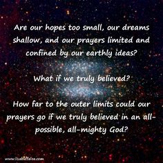 """Are our hopes too small, our dreams shallow, and our prayers limited and confined by our earthly ideas?  Jesus looked at them and said, """"With man this is impossible, but with God all things are possible."""" ~ Matthew 19:26   """"If you can?"""" said Jesus. """"Everything is possible for him who believes."""" ~ Mark 9:23   What if we truly believed?  How far to the outer limits could our prayers go if we truly believed in an all-possible, all-mighty God?   http://lisabuffaloe.com/outer-limits/"""