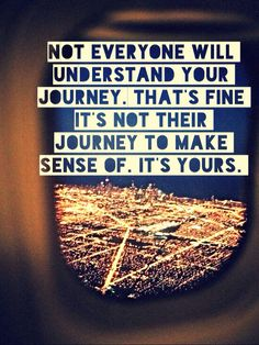 Not everyone will understand your journey.