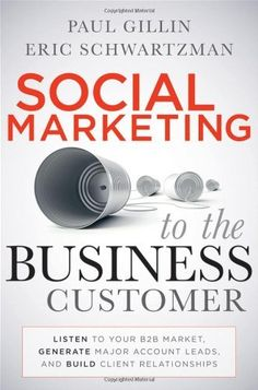 Social Marketing to the Business Customer: Listen to Your B2B Market, Generate Major Account Leads, and Build Client Relationships by Paul Gillin. $18.26. Publication: January 18, 2011. Author: Paul Gillin. Publisher: Wiley; 1 edition (January 18, 2011). 272 pages