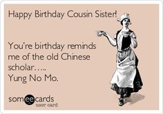 Happy Birthday Cousin Sister!      You're birthday reminds  me of the old Chinese   scholar…..   Yung No Mo.