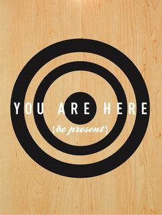 You Are Here {be present}