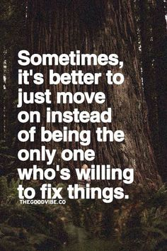 Sometimes, it's better to just move on instead of being the only one who's willing to fix things.