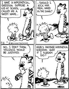 Calvin and Hobbes - ...Should I kick him real hard in the shins? | No, I don't think violence would be justified. | Here's another hypothetical question. What if I already did?