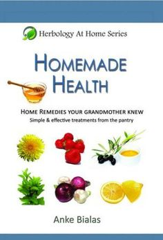 Homemade Health – Home remedies your grandmother knew – Simple & effective treatments from the pantry (Herbology At Home)