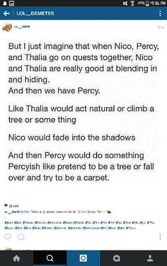 """And whoever their hiding from is like """"what are you doing?"""" To Percy and Percy whispers back """"being a tree so you can't see me shhhh"""" and Thalia and Nico just sigh or groan...whoops that was really long sorry"""