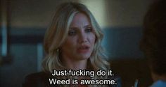 Just fucking do it. Weed is awesome. | Quotes and Movies ✿