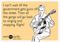 I can't wait till the government gets guns off the street. Then all the gangs will go back to singing and snapping. Right?