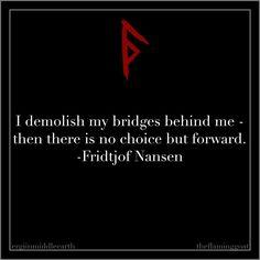 I demolish my bridges behind me - then there is no choice but forward. Fridtjof Nansen