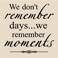 . . . and take lots of photos throughout your life, as if the memory goes the photos will always be there.