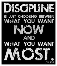 """""""Discipline is just choosing between what you want now and what you want most."""" [author unknown]"""