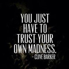 You just have to trust your own madness - Clive Barker #Wisdom #Quotes #JustGoWIthIt