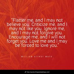 """""""Flatter me, and I may not believe you. Criticize me, and I may not like you. Ignore me, and I may not forgive you. Encourage me, and I will not forget you. Love me and I may be forced to love you. Believe In You, Like You, My Love, Oklahoma City University, Criticism Quotes, William Arthur, Ignore Me, Forget You, Forgiving Yourself"""
