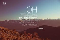 """Oh, these vast, calm, measureless mountain days. Inciting at once to work and rest!"" - John Muir"