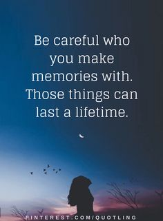 Quotes The only thing that stays with us all along the way are our memories, good ones makes it better and bad ones make it worse, so make sure you have good ones.