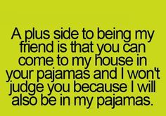 A plus side to being my friend is that you can come to my house in your pajamas and I won't judge you because I will also be in my pajamas.