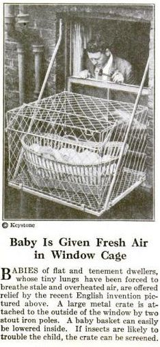Major historical WTF ... This was in Popular Science Monthly circa 1923.  Thanks to an English invention, babies are given fresh air in metal cages which are designed to attach to the outside windows of the building in which you live, with (only) the help of two iron poles.  ~~~ Gee, wonder why this practice didn't keep?  Yikes!