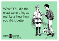 Free, Thanks Ecard: What? You did the exact same thing as me? Let's hear how you did it better!